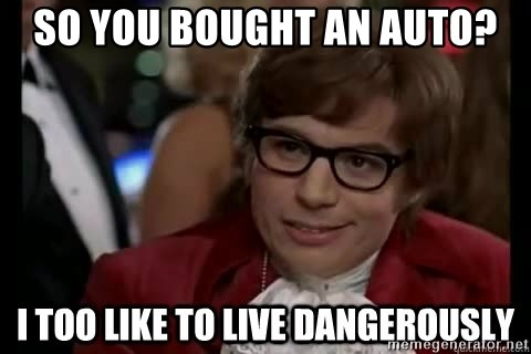 I too like to live dangerously - so you bought an auto?