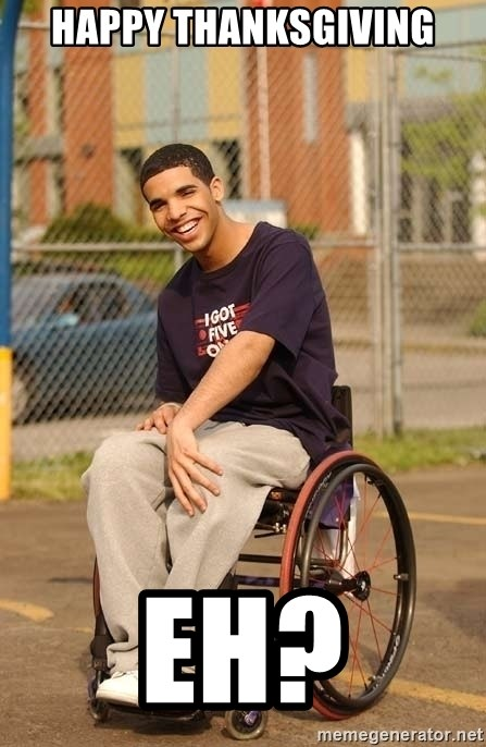 Drake Wheelchair - Happy thanksgiving Eh?