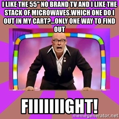 "Harry Hill Fight - I like the 55"" no brand tv and I like the stack of Microwaves.Which one do I out in my cart?...only one way to find out FIIIIIIIGHT!"