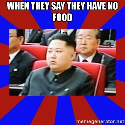 kim jong un - when they say they have no food