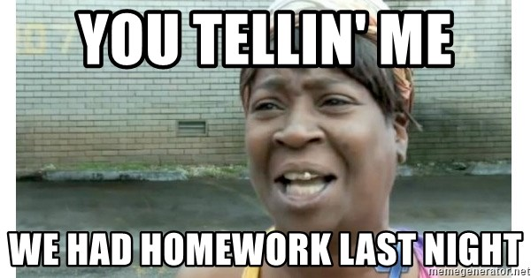 Xbox one aint nobody got time for that shit. - you tellin' me we had homework last night