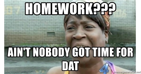 Xbox one aint nobody got time for that shit. - homework??? ain't nobody got time for dat