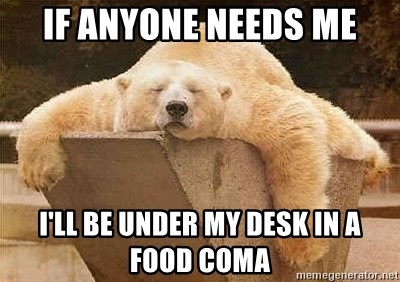 If Anyone Needs Me I Ll Be Under My Desk In A Food Coma Sleeping