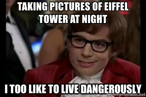 I too like to live dangerously - taking pictures of eiffel tower at night