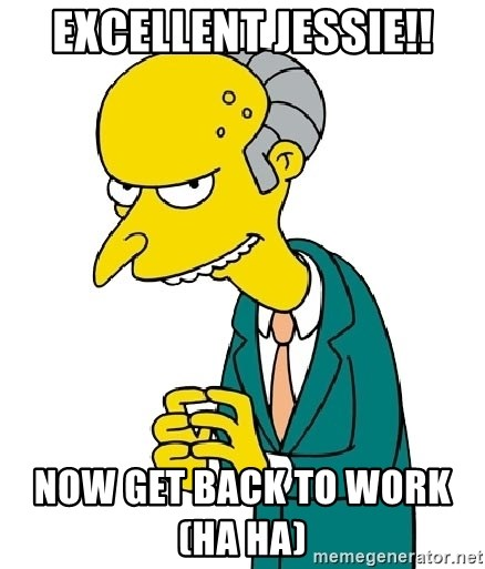 Mr Burns meme - Excellent Jessie!! Now get back to work                            (Ha Ha)