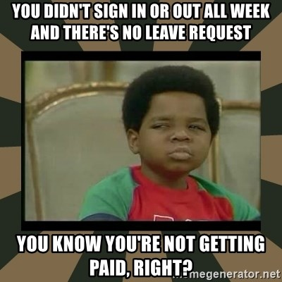 What you talkin' bout Willis  - YOU DIDN'T SIGN IN OR OUT ALL WEEK AND THERE'S NO LEAVE REQUEST YOU KNOW YOU'RE NOT GETTING PAID, RIGHT?