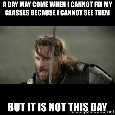 But it is not this Day ARAGORN - A day may come when i cannot fix my glasses because i cannot see them But it is not this day