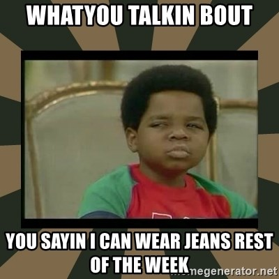 What you talkin' bout Willis  - WHATYOU TALKIN BOUT you sayin I can wear jeans rest of the week