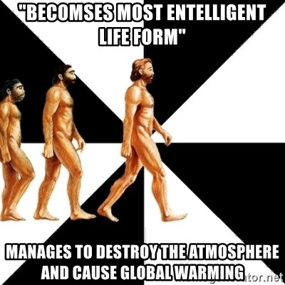 """Homo Sapiens - """"Becomses most entelligent life form"""" manages to destroy the atmosphere and cause global warming"""