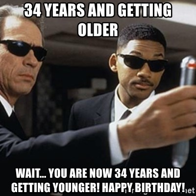 men in black - 34 years and getting older wait... you are now 34 years and getting younger! happy birthday!