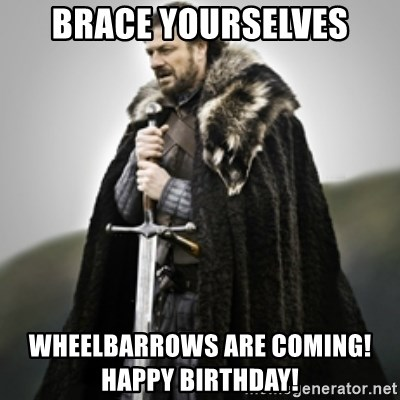 Brace yourselves. - brace yourselves wheelbarrows are coming!            happy birthday!