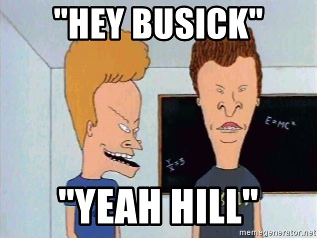 "Beavis and butthead - ""hey busick"" ""yeah hill"""