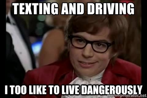 I too like to live dangerously - TEXTING and driving