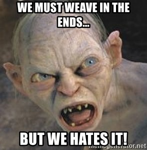 GOLLUM ! - We must weave in the ends... But we hates it!