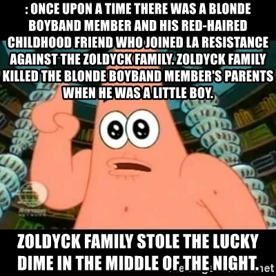 ugly barnacle patrick - : Once upon a time there was a blonde boyband member and his red-haired childhood friend who joined La Resistance against the Zoldyck Family. Zoldyck family killed THE blonde boyband member's parents when he was a little boy. Zoldyck family stole the lucky dime in the middle of the night.