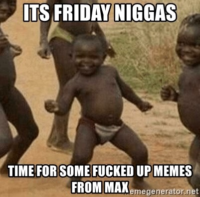 Success African Kid - Its friday niggas Time for some fucked up memes from max