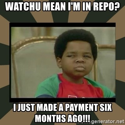 What you talkin' bout Willis  - WATCHU MEAN I'M IN REPO? I JUST MADE A PAYMENT SIX MONTHS AGO!!!