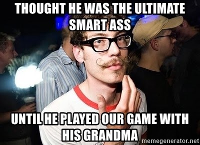 Super Smart Hipster - thought he was the ultimate smart ass until he played our game with his grandma