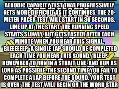 Imagination - Imagine The fitness gram pacer test is a multistage AEROBIC capacity test that PROGRESSIVELY gets more difficult as it continues. The 20-meter pacer test will start in 30 seconds. Line up at the start. The running speed starts slowly, but gets faster after each minute when you hear this signal. *Bleeeeeep* A single lap should be completed each time you hear this sound. *Bleep* Remember to run in a strait line, and run as long as possible. The second time you fail to complete a lap before the sound, your test is over. The test will begin on the word start. On your marks. Get ready. Start.