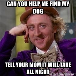 WillyWonka - can you help me find my dog tell your mom it will take all night