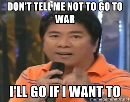 willie revillame you dont do that to me - Don't tell me not to go to war I'll go if i want to
