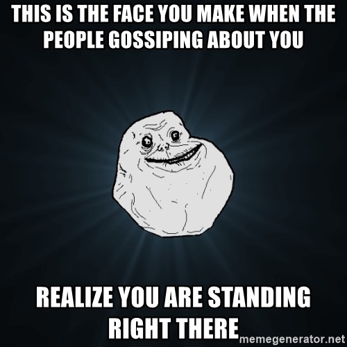 Forever Alone - This is the face you makE when the people gossiping about you ReAlize you are standing right there