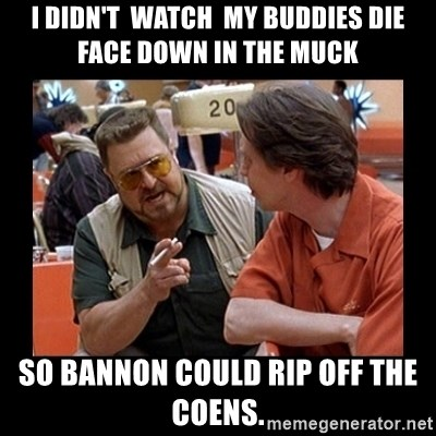 walter sobchak - I DIDN'T  WATCH  MY BUDDIES DIE FACE DOWN IN THE MUCK SO BANNON COULD RIP OFF THE COENS.