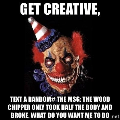 Get creative, Text a random# the msg: the wood chipper only