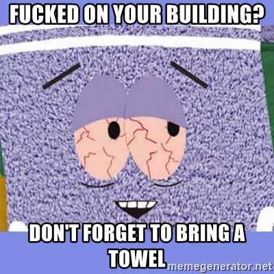Towelie - Fucked on your building?  Don't forget to bring a towel