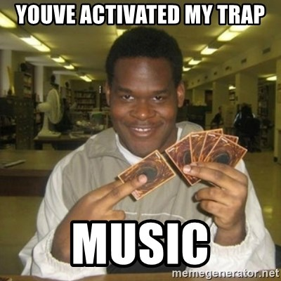 You just activated my trap card - Youve activated my trap Music