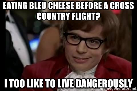 I too like to live dangerously - Eating bleu cheese before a cross country flight?