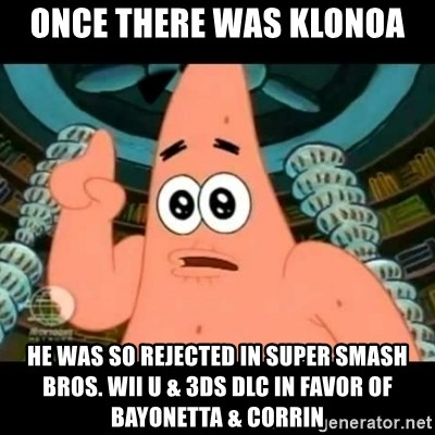 ugly barnacle patrick - Once there was Klonoa he was so rejected in Super Smash Bros. Wii U & 3DS DLC in favor of Bayonetta & Corrin
