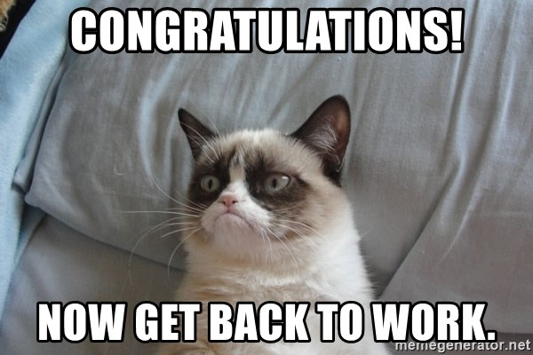 Grumpy cat good - CONGRATULATIONS! Now get back to work.