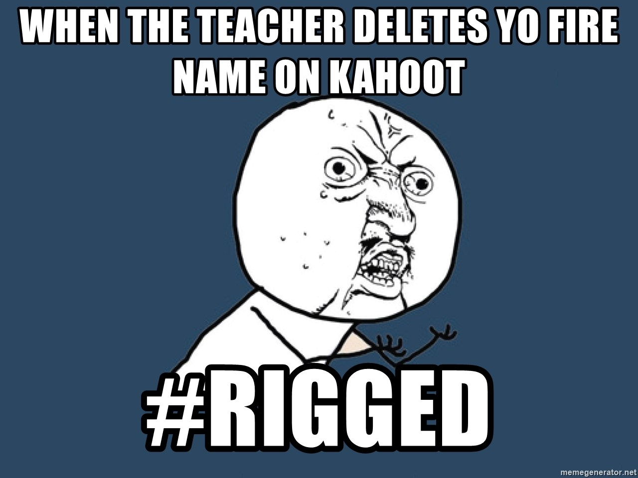 When the teacher DELETES yo fire name on kahoot #RIGged