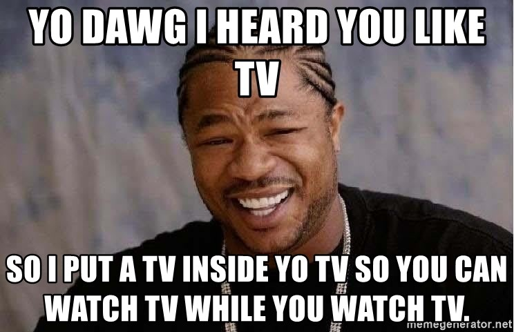 Yo Dawg - yo dawg i heard you like tv so i put a tv inside yo tv so you can watch tv while you watch tv.