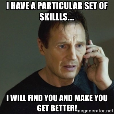 taken meme - I have a particular set of skillls.... I will find you and make you get better!