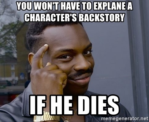 You won't have to explane a character's backstory If he dies - Black
