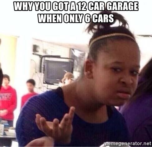 Why You Got A 12 Car Garage When Only 6 Cars Confused Black Girl