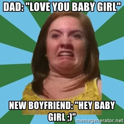 """Disgusted Ginger - Dad: """"love you baby girl"""" New boyfriend: """"hey baby girl ;)"""""""