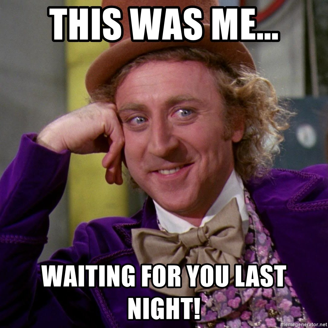 Willy Wonka - This was me... Waiting for you last night!