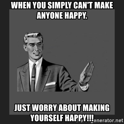 When you simply cant make anyone happy just worry about making when you simply cant make anyone happy just worry about making yourself happy kill yourself guy blank meme generator solutioingenieria Image collections