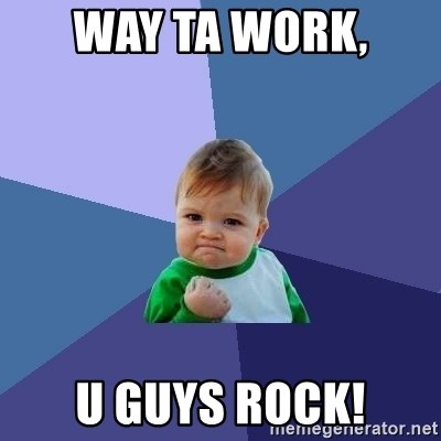 Success Kid - Way ta work,  U guys rock!