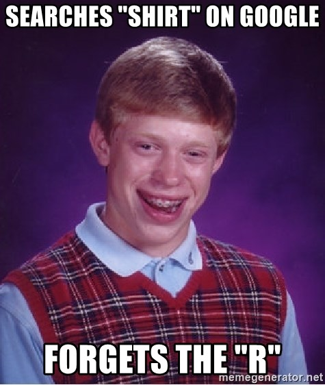 "Bad Luck Brian - Searches ""SHIRT"" on Google Forgets the ""R"""