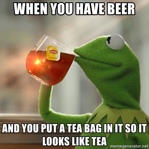 Kermit The Frog Drinking Tea - when you have beer  and you put a tea bag in it so it looks like tea