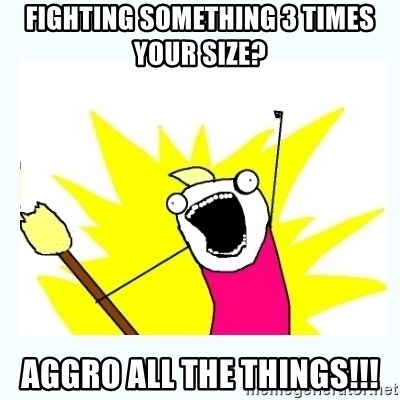 All the things - Fighting something 3 times your size? Aggro all the things!!!