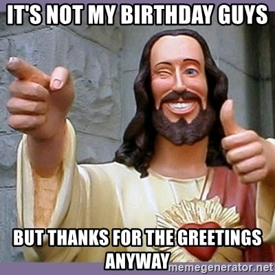 buddy jesus - It's not my birthday guys But Thanks for the greetings anyway