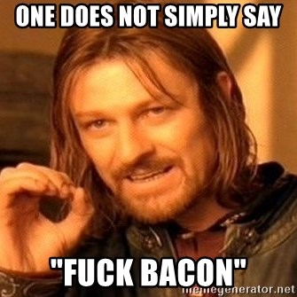 """One Does Not Simply - One does not simply say  """"Fuck bacon"""""""