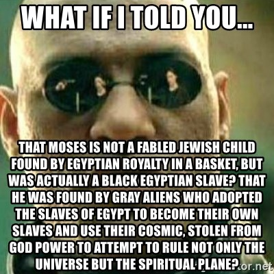 What If I Told You - What if I told you... That Moses is not a fabled Jewish child found by Egyptian royalty in a basket, but was actually a black Egyptian slave? That he was found by Gray aliens who adopted the slaves of Egypt to become their own slaves and use their cosmic, stolen from God power to attempt to rule not only the universe but the spiritual plane?