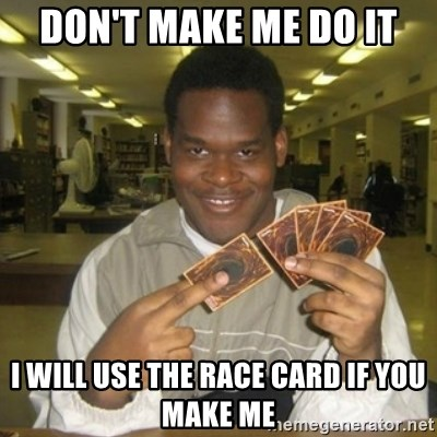 You just activated my trap card - Don't make me do it I will use the race card if you make me