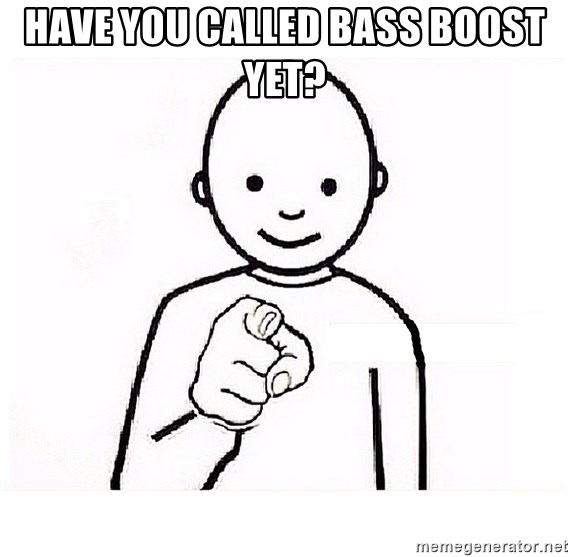 have you called bass boost yet? - GUESS WHO YOU   Meme Generator